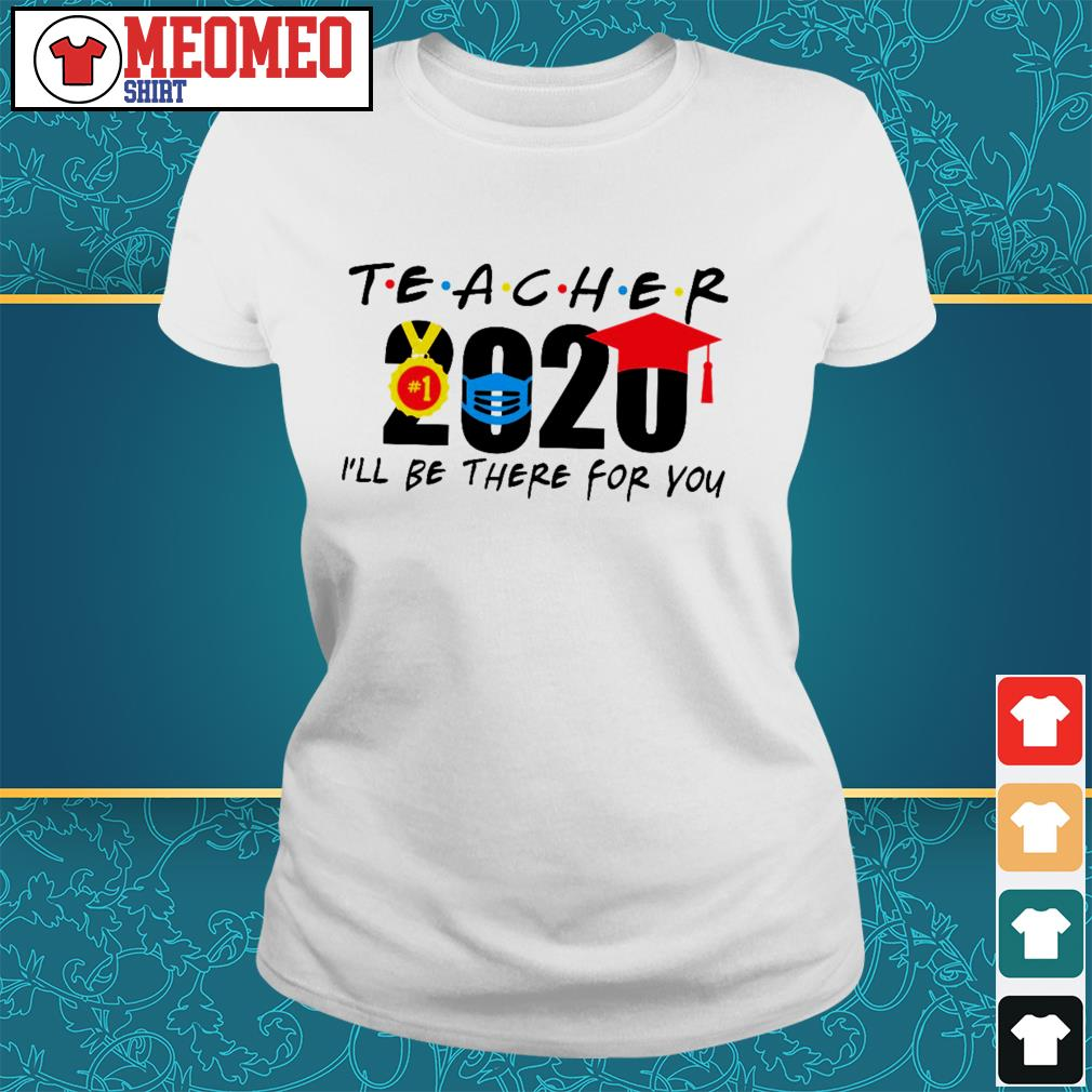 Teacher 2020 I'll be there for you ladies tee
