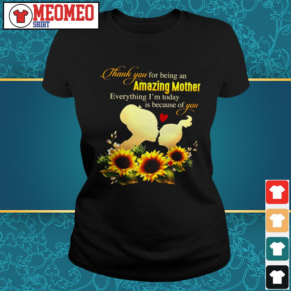 Thank you for being an amazing mother everything I'm today is because of you Ladies tee