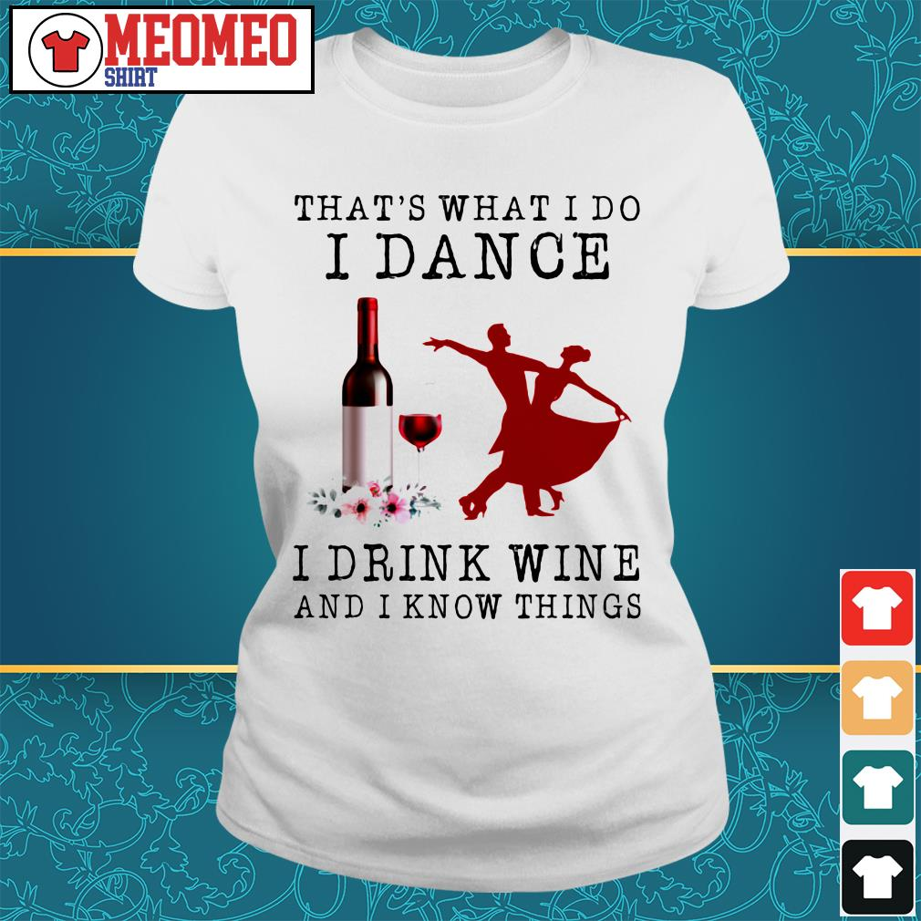 That's what I do dance I drink wine and I know things Ladies tee