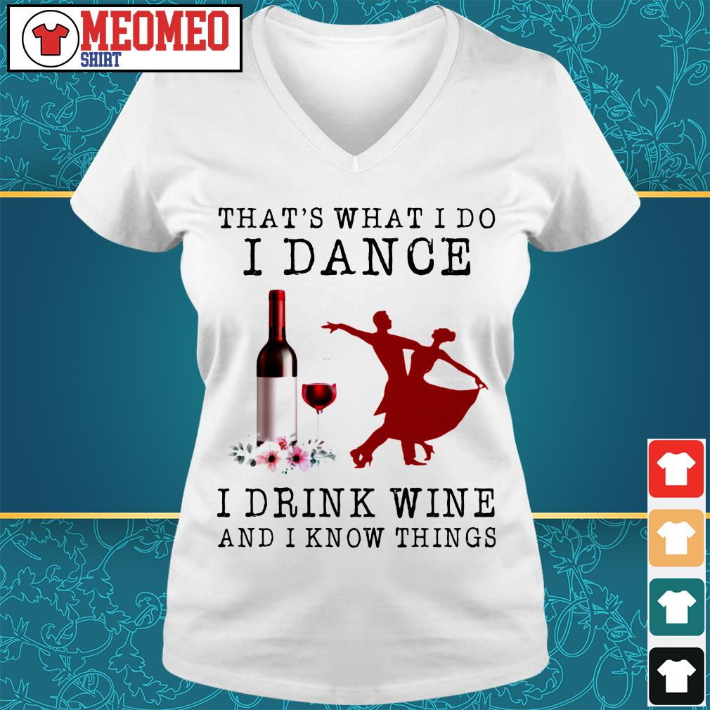 That's what I do dance I drink wine and I know things V-neck t-shirt