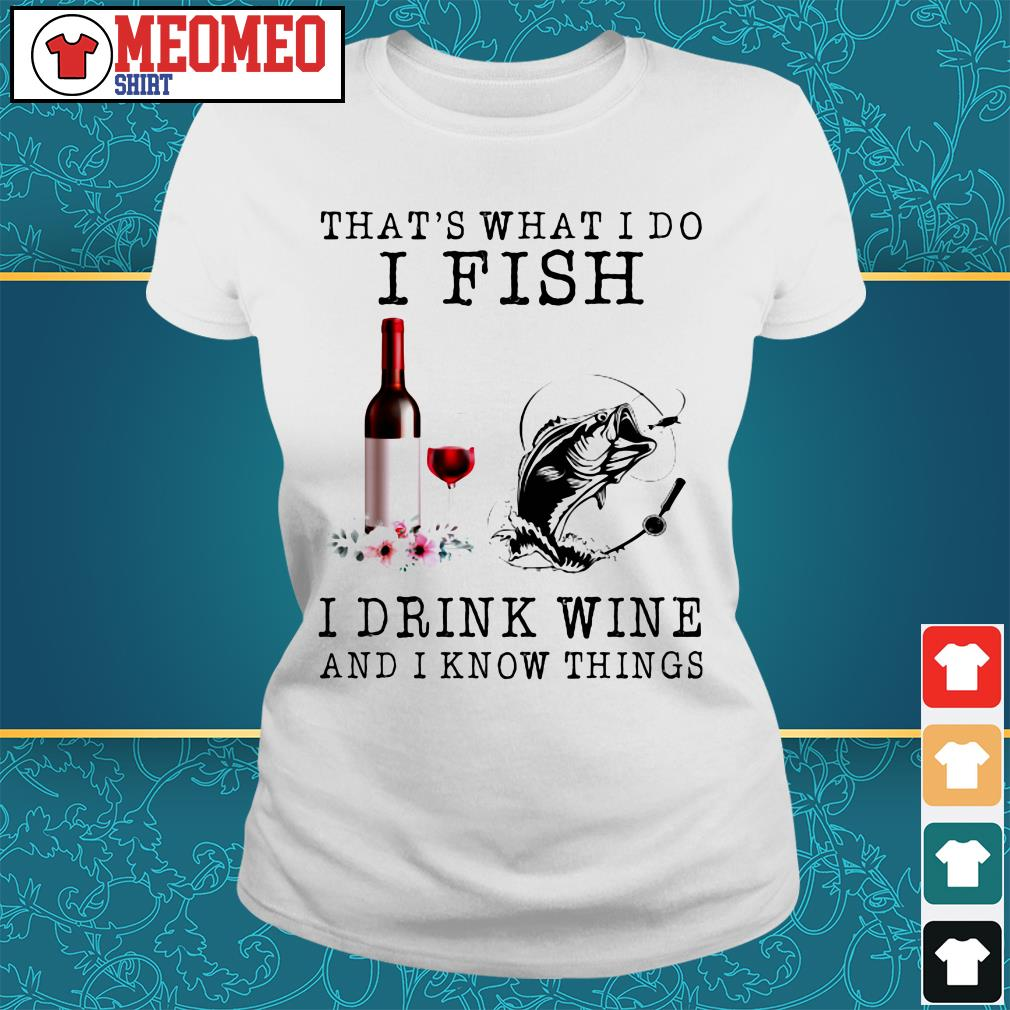 That's what I do I fish I drink wine and I know things Ladies tee