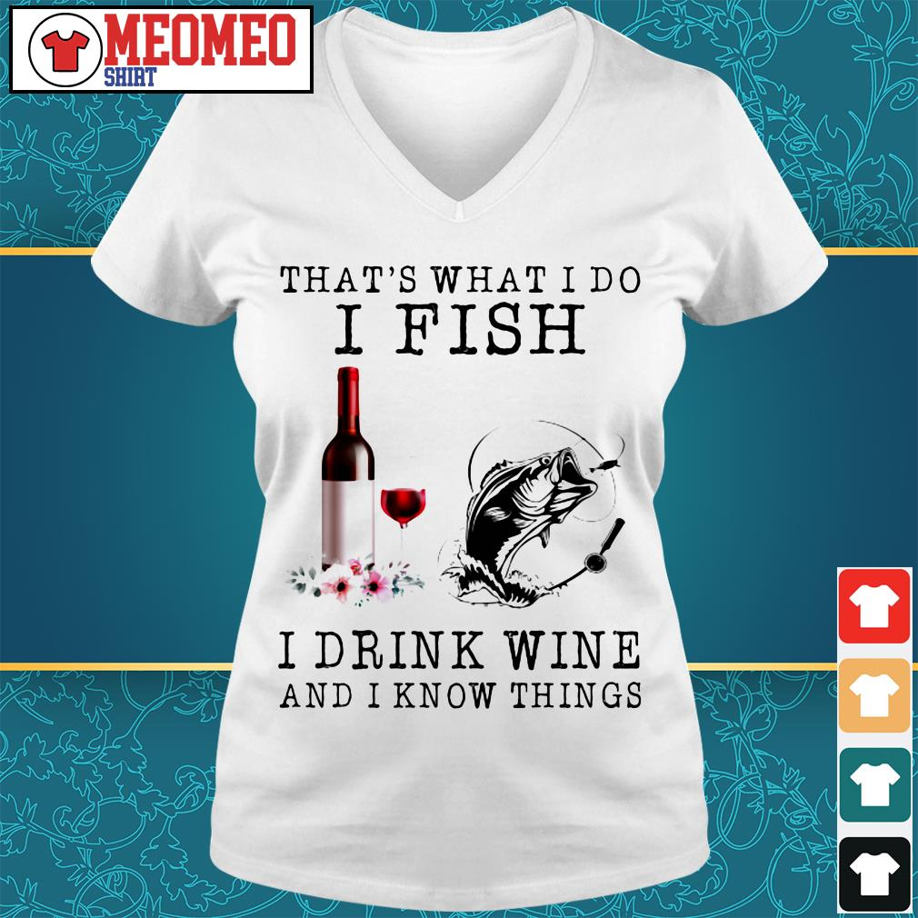 That's what I do I fish I drink wine and I know things V-neck t-shirt