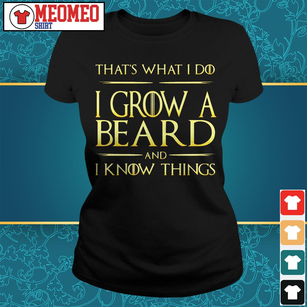 That's what I do I grow a beard and I know things Ladies tee