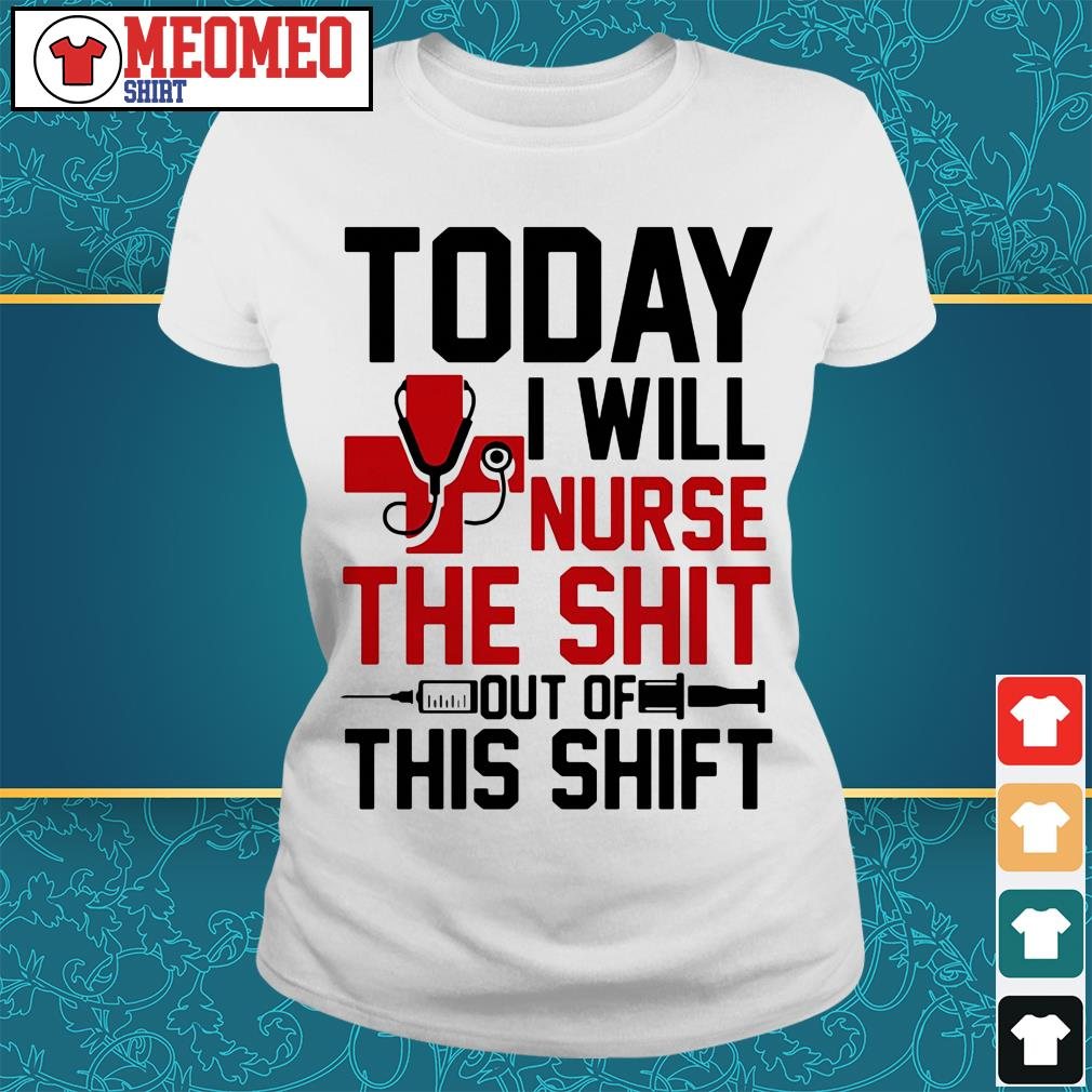 Today I will nurse the shit out of this shift Ladies tee