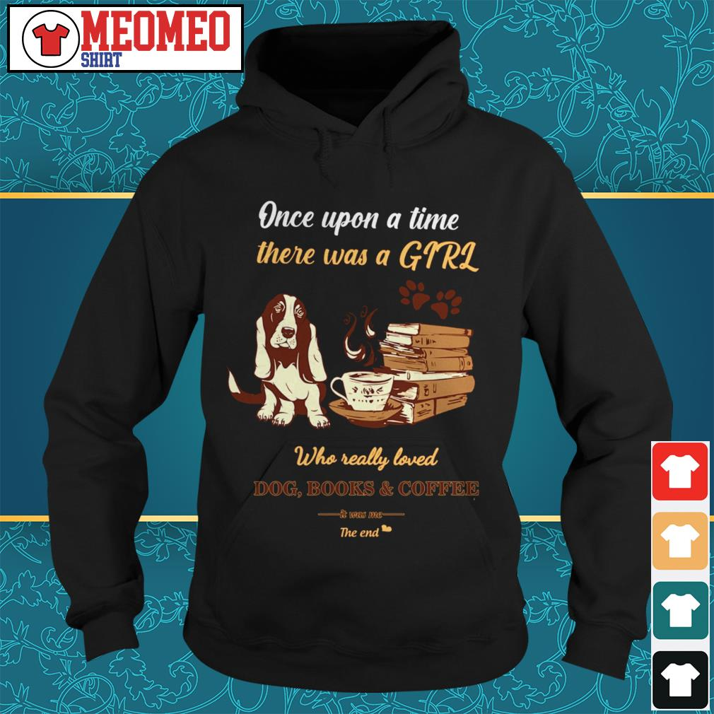 Once upon a time there was a girl who dog books and coffee it was me the end Hoodie