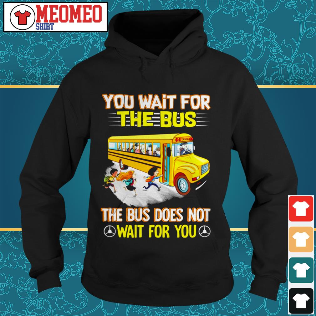 You wait for the bus the bus does not wait for you Hoodie