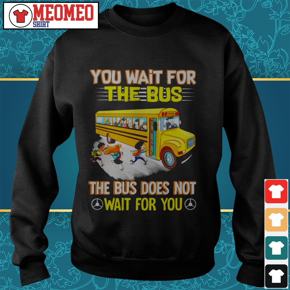 You wait for the bus the bus does not wait for you Sweater