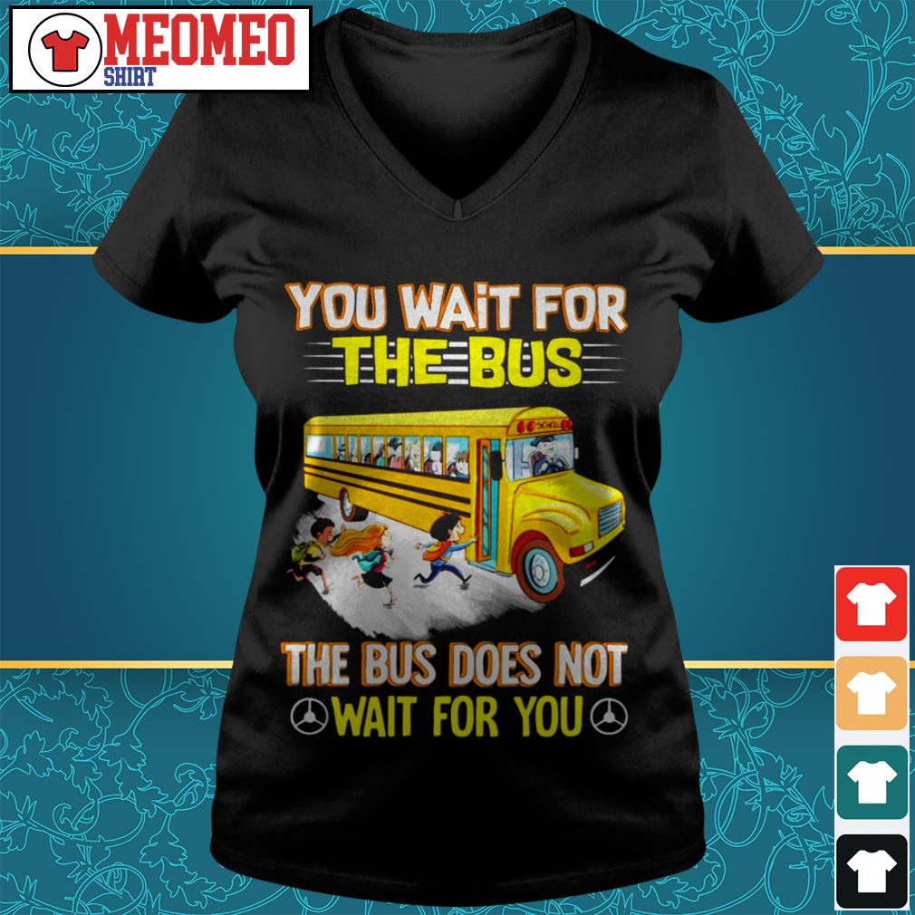 You wait for the bus the bus does not wait for you V-neck t-shirt