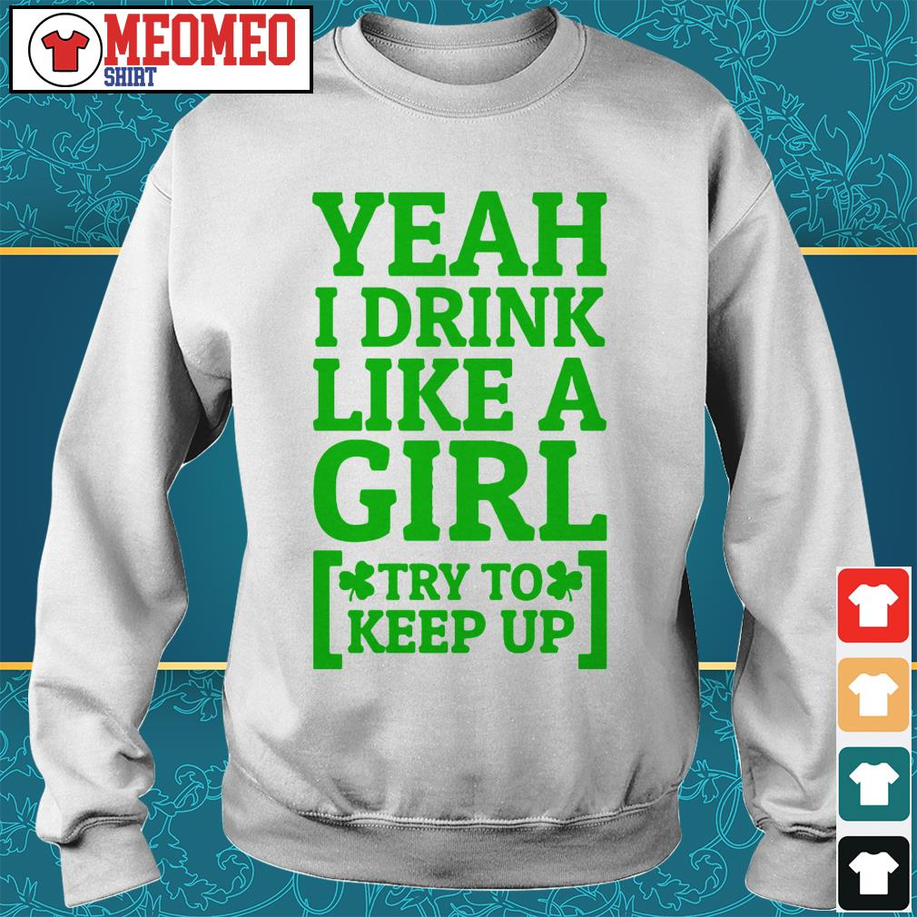 Yeah I drink like a girl try to keep up Sweater