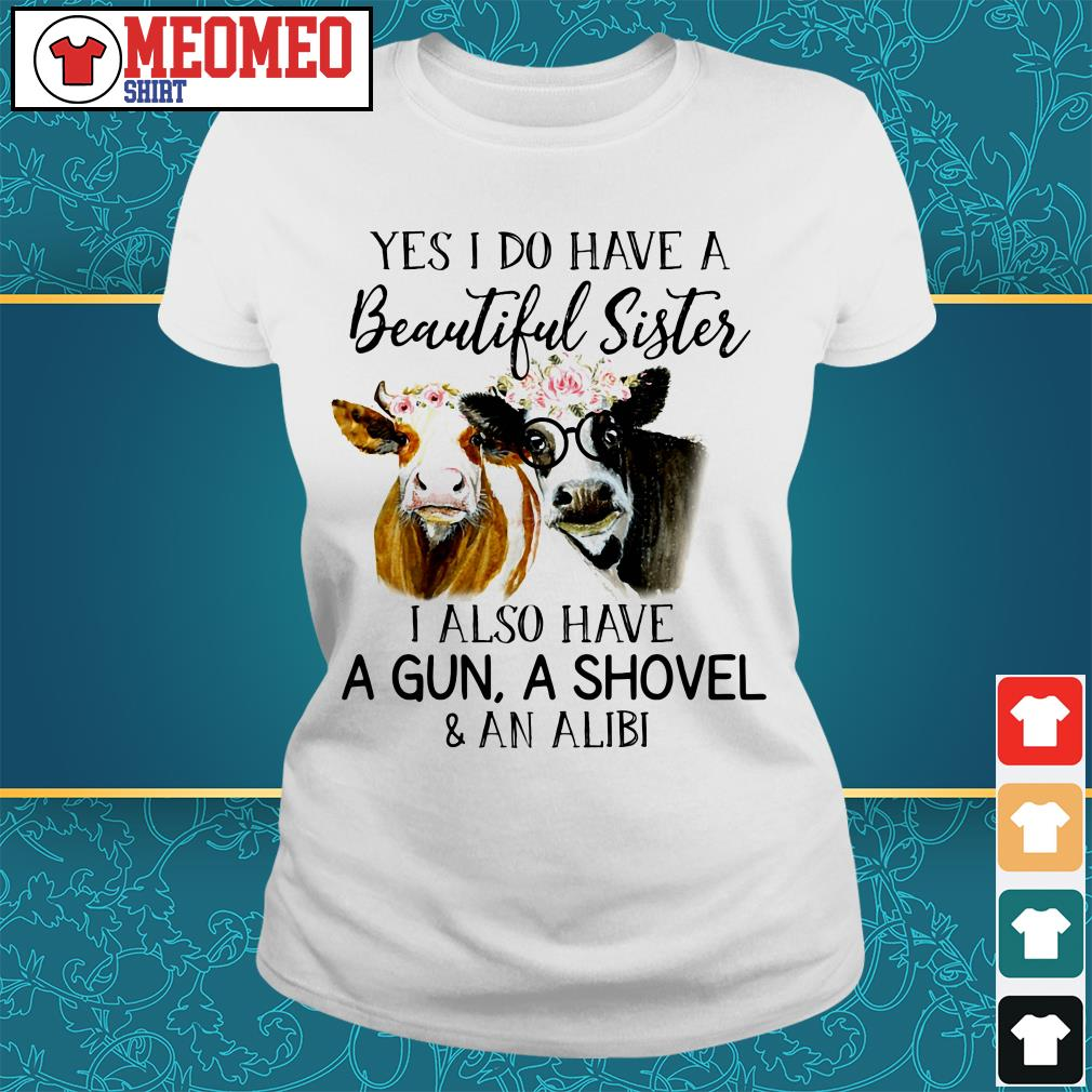 Yes I do have a beautiful sister I also have a gun a shovel and an alibi ladies tee