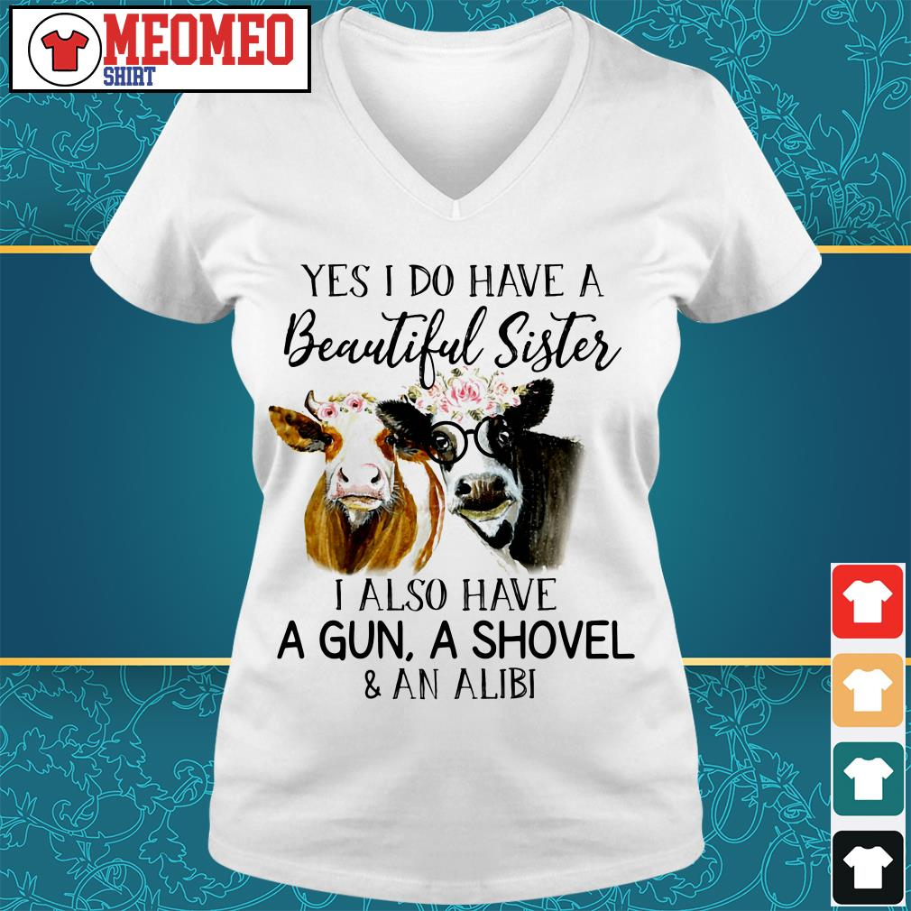 Yes I do have a beautiful sister I also have a gun a shovel and an alibi V-neck t-shirt
