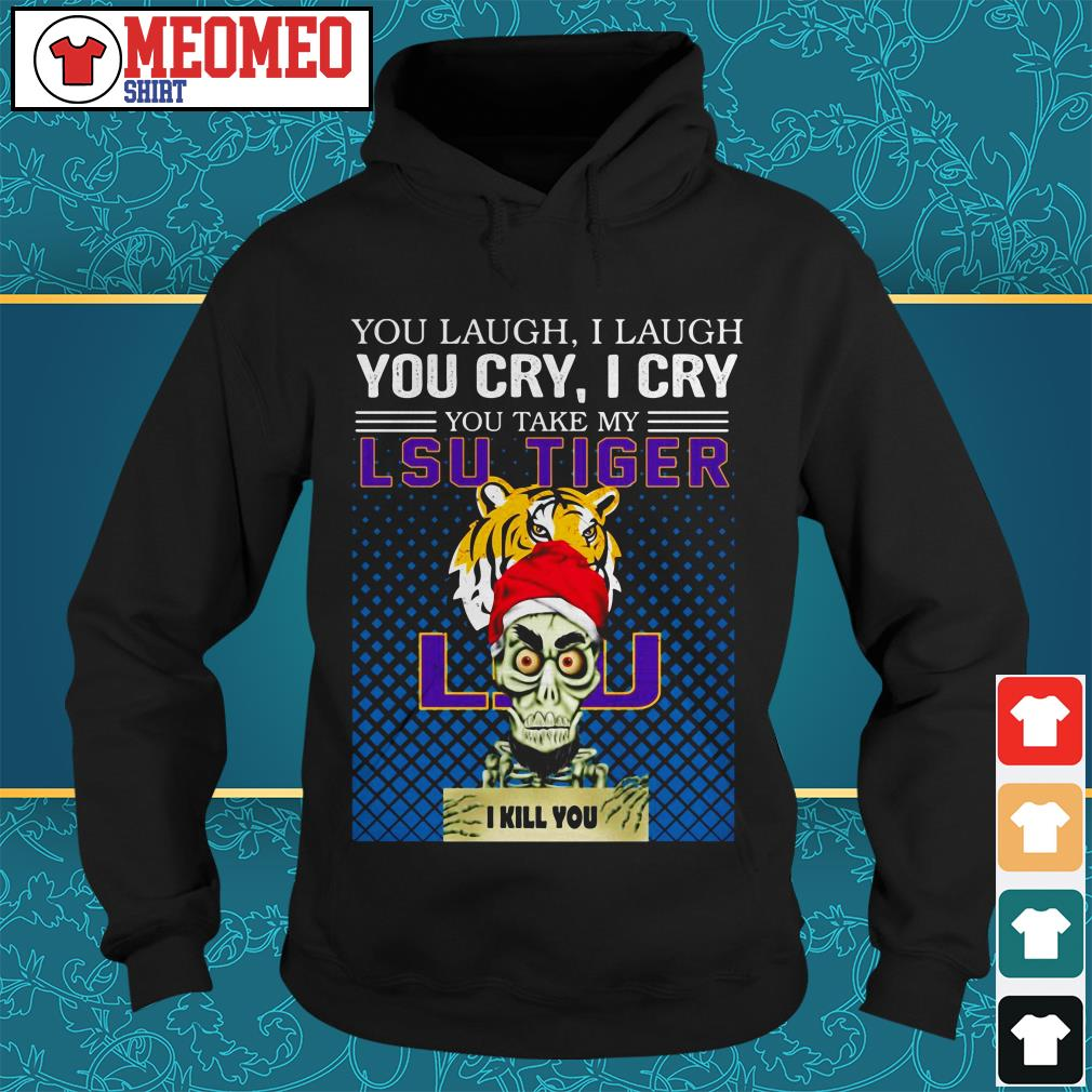 You laugh I laugh you cry I cry you take my LSU Tiger I kill you Hoodie
