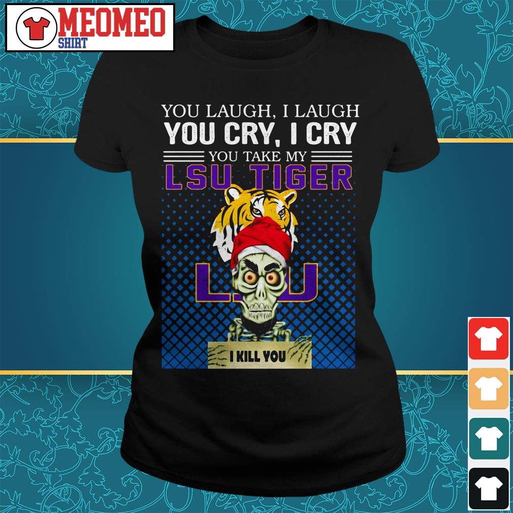 You laugh I laugh you cry I cry you take my LSU Tiger I kill you Ladies tee